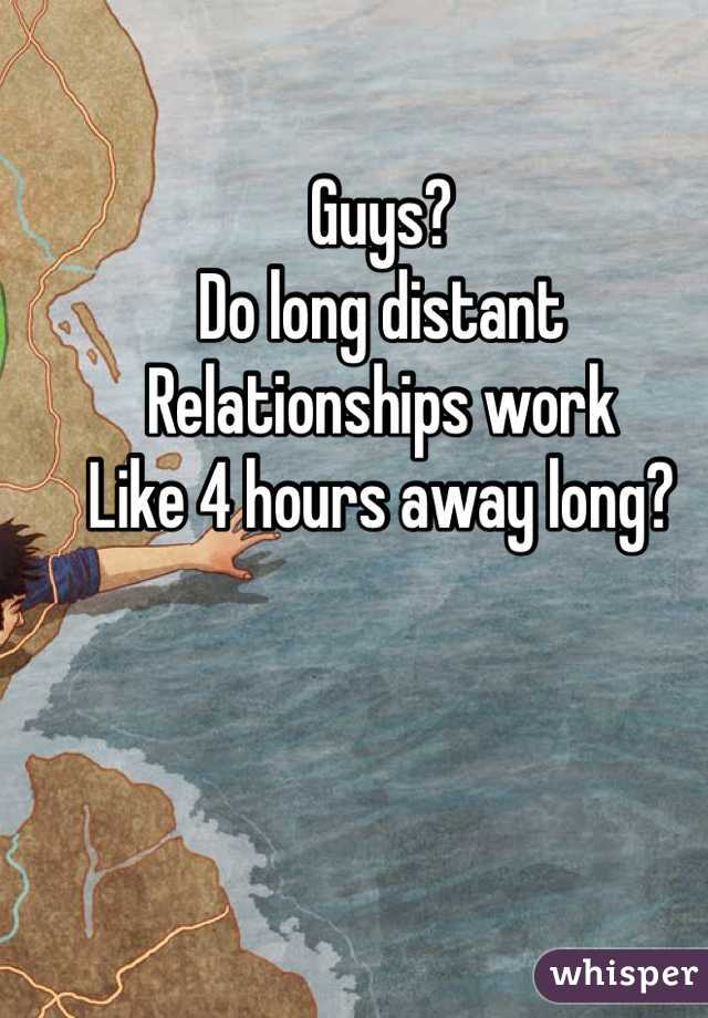 Guys?  Do long distant Relationships work  Like 4 hours away long?