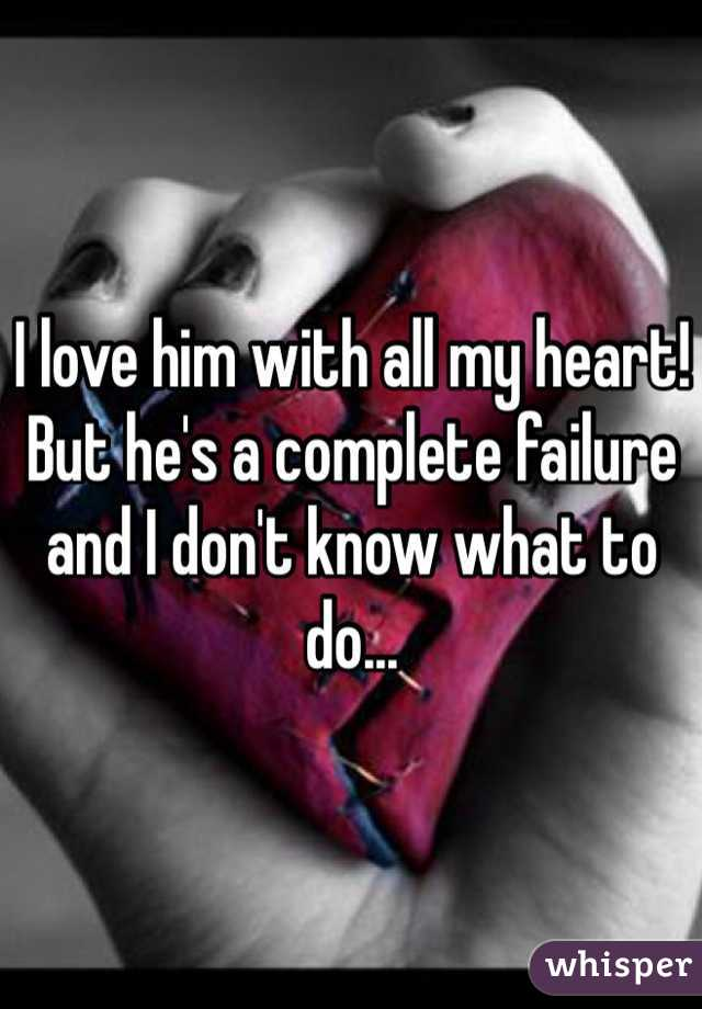 I love him with all my heart! But he's a complete failure and I don't know what to do...