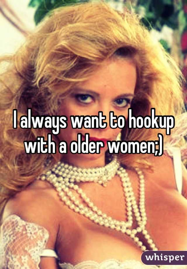 I always want to hookup with a older women;)