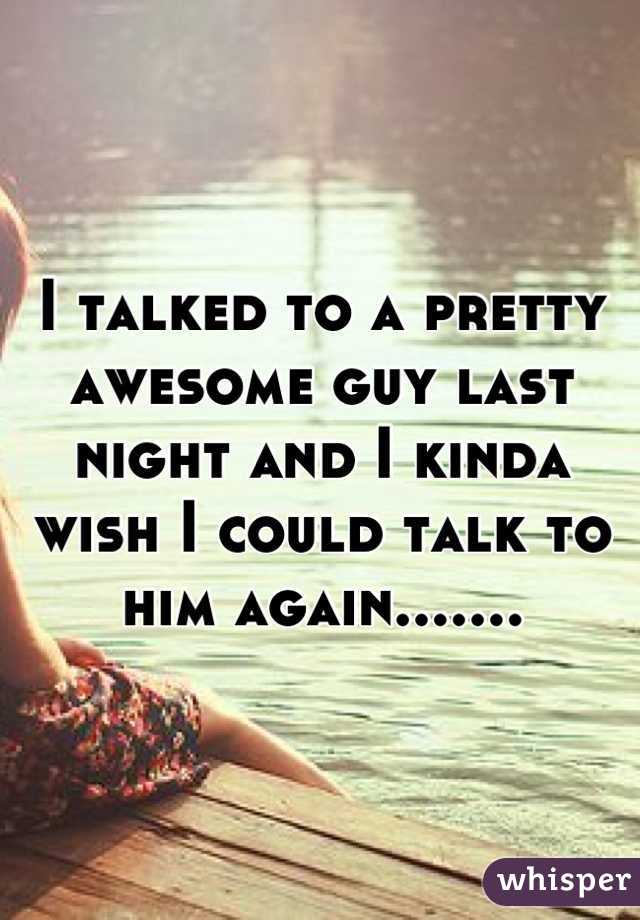I talked to a pretty awesome guy last night and I kinda wish I could talk to him again.......