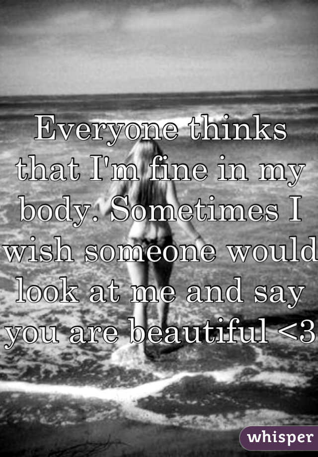 Everyone thinks that I'm fine in my body. Sometimes I wish someone would look at me and say you are beautiful <3