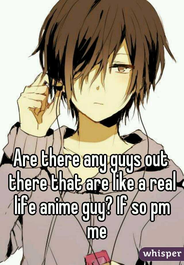 Are there any guys out there that are like a real life anime guy? If so pm  me