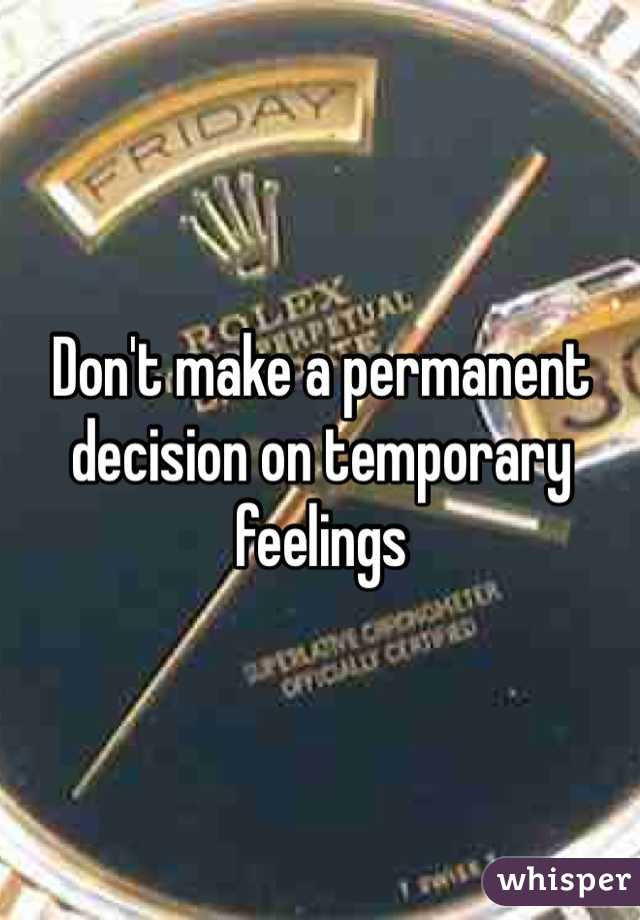 Don't make a permanent decision on temporary feelings