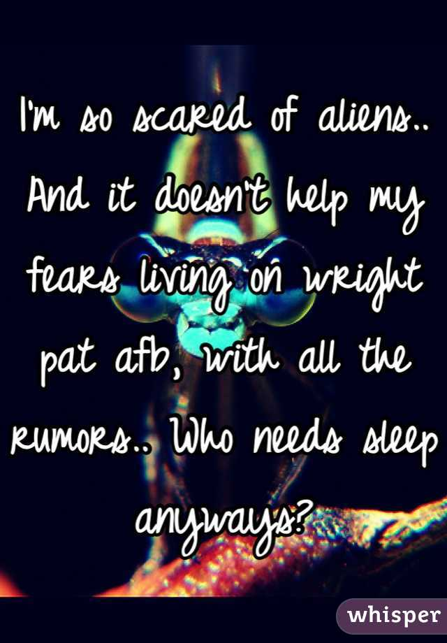 I'm so scared of aliens.. And it doesn't help my fears living on wright pat afb, with all the rumors.. Who needs sleep anyways?