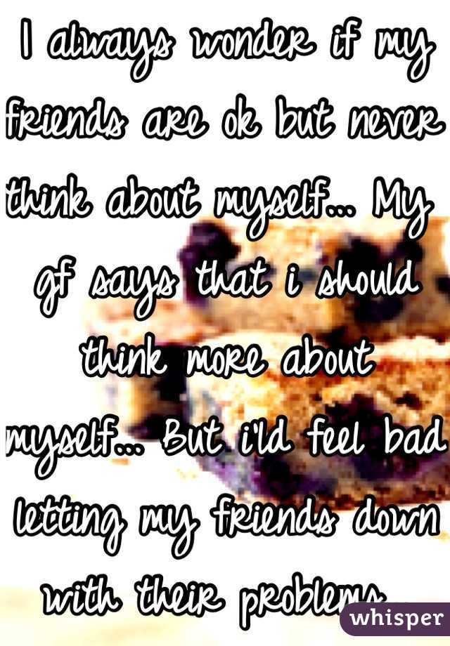 I always wonder if my friends are ok but never think about myself... My gf says that i should think more about myself... But i'ld feel bad letting my friends down with their problems...
