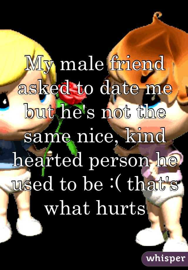 My male friend asked to date me but he's not the same nice, kind hearted person he used to be :( that's what hurts