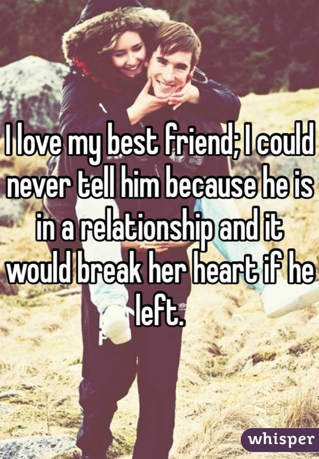 I love my best friend; I could never tell him because he is in a relationship and it would break her heart if he left.