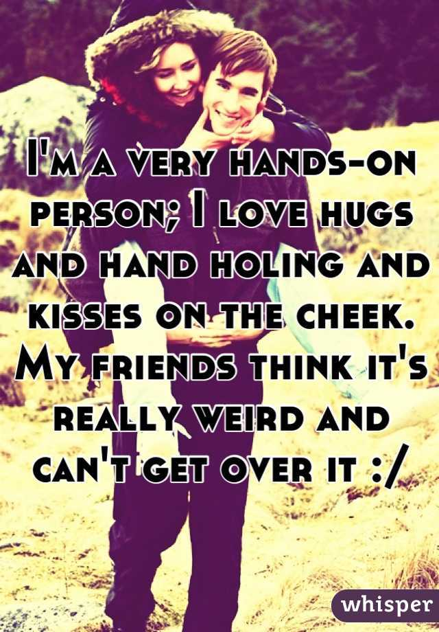 I'm a very hands-on person; I love hugs and hand holing and kisses on the cheek. My friends think it's really weird and can't get over it :/