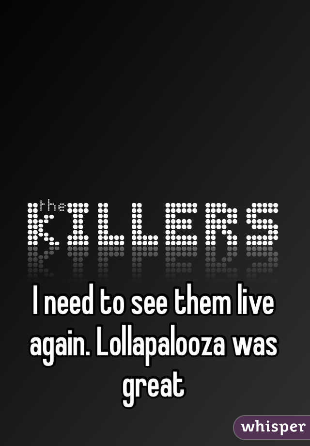 I need to see them live again. Lollapalooza was great
