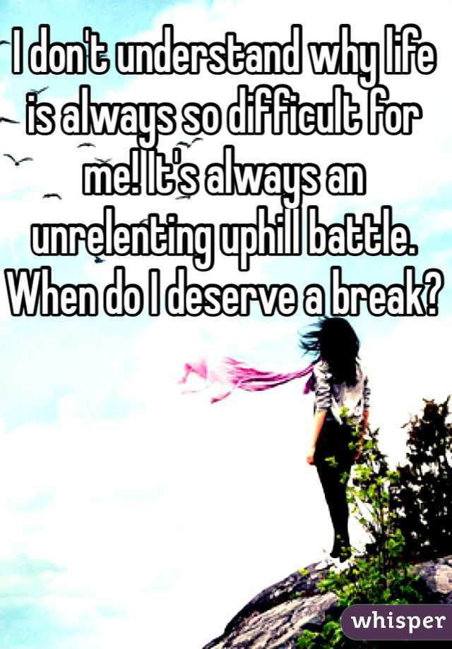 I don't understand why life is always so difficult for me! It's always an unrelenting uphill battle. When do I deserve a break?