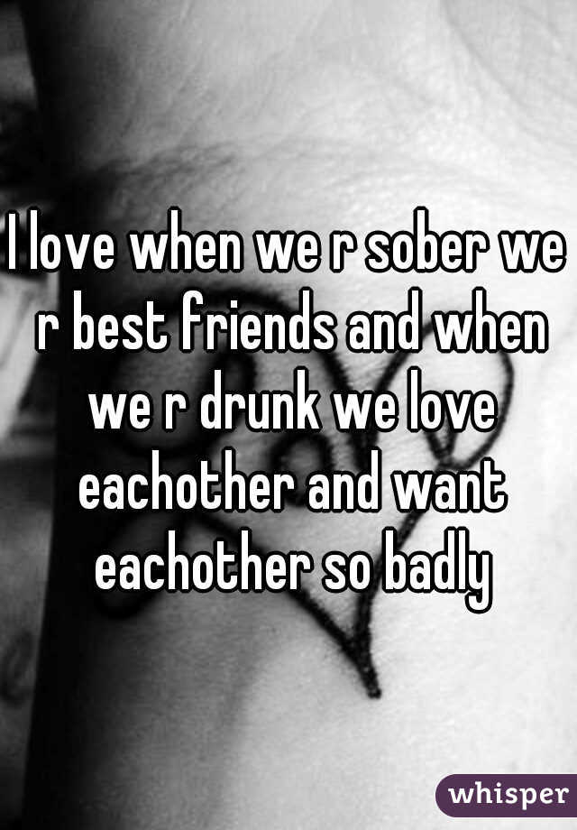 I love when we r sober we r best friends and when we r drunk we love eachother and want eachother so badly