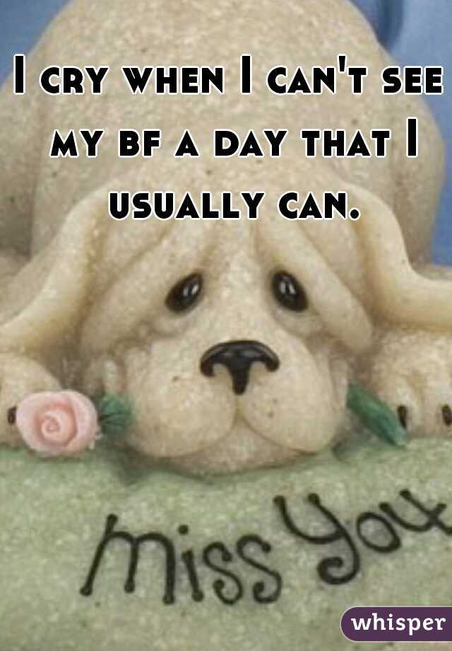 I cry when I can't see my bf a day that I usually can.