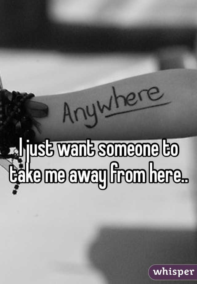 I just want someone to take me away from here..