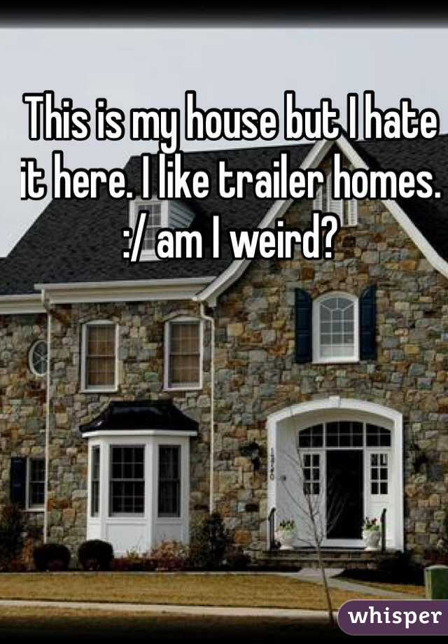 This is my house but I hate it here. I like trailer homes. :/ am I weird?