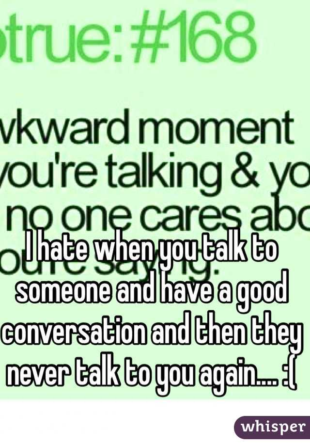 I hate when you talk to someone and have a good conversation and then they never talk to you again.... :(