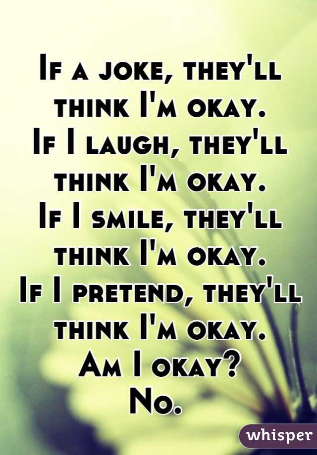 If a joke, they'll think I'm okay. If I laugh, they'll think I'm okay.  If I smile, they'll think I'm okay. If I pretend, they'll think I'm okay.  Am I okay? No.