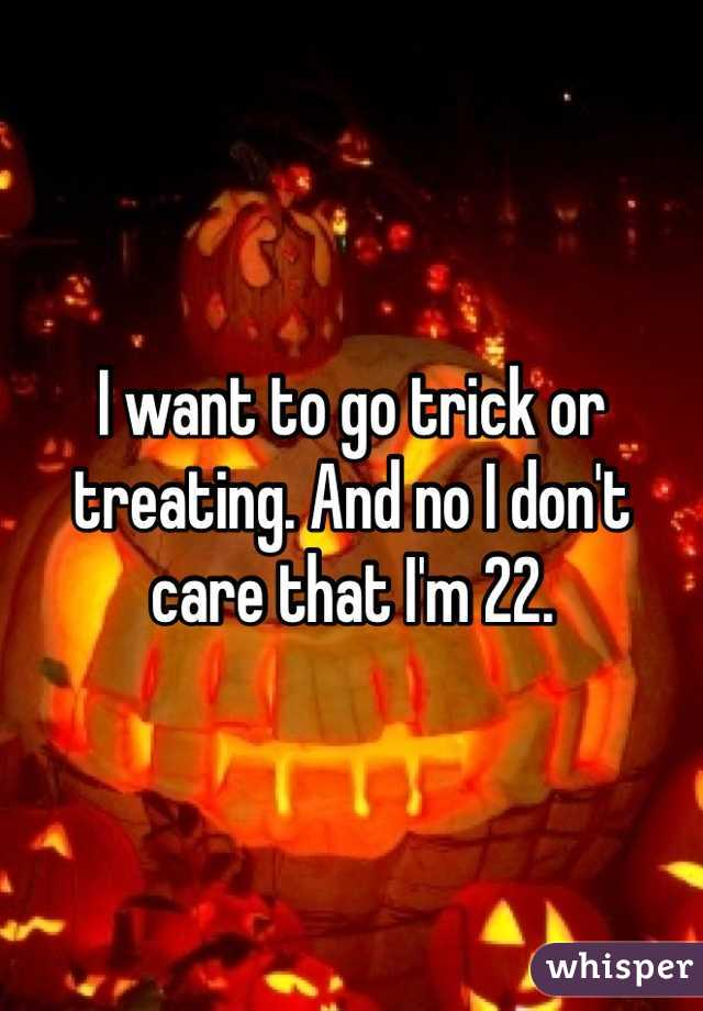 I want to go trick or treating. And no I don't care that I'm 22.