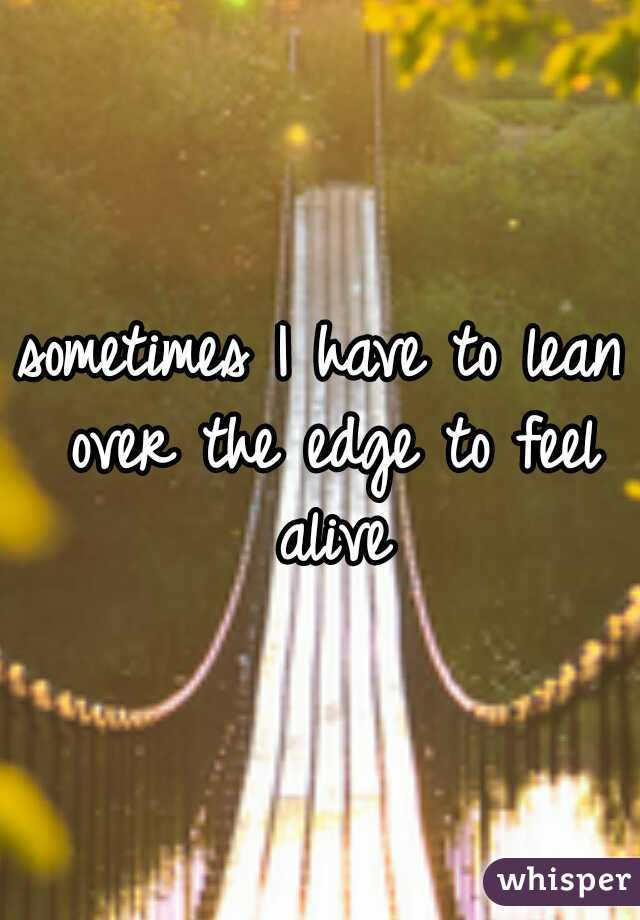 sometimes I have to lean over the edge to feel alive