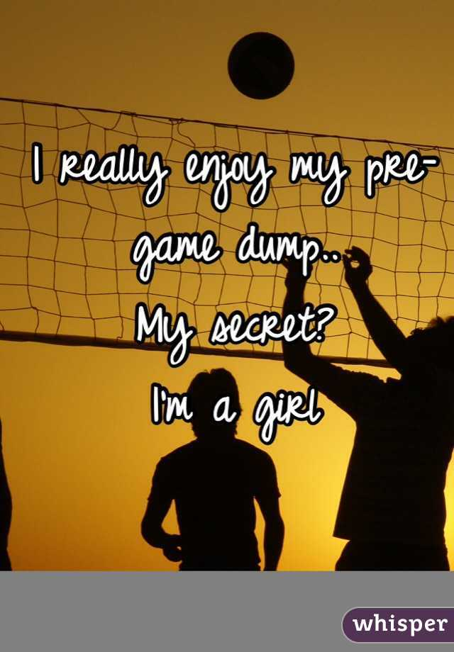 I really enjoy my pre-game dump.. My secret? I'm a girl
