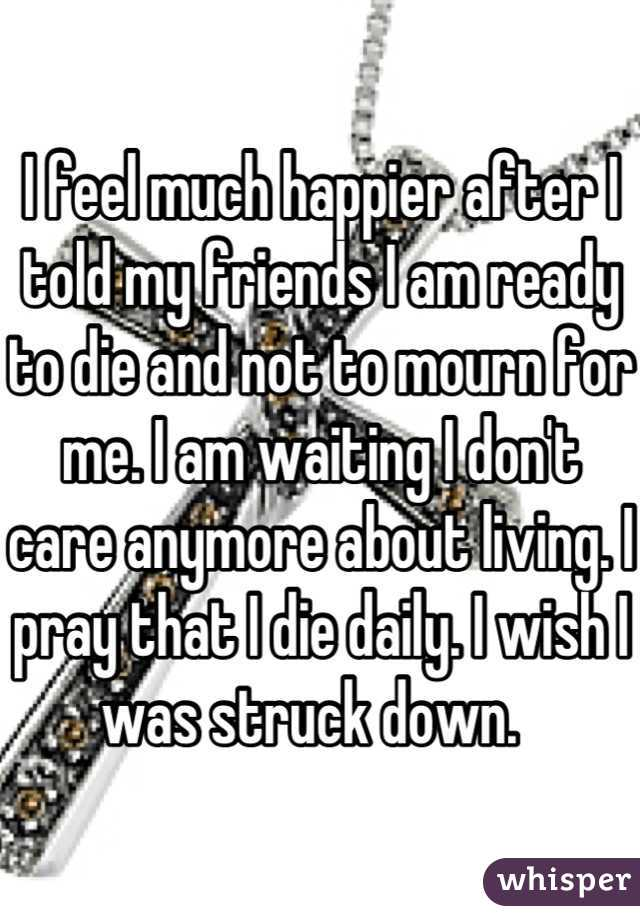 I feel much happier after I told my friends I am ready to die and not to mourn for me. I am waiting I don't care anymore about living. I pray that I die daily. I wish I was struck down.