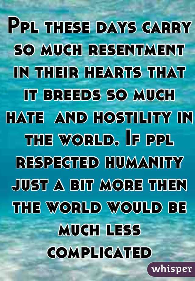 Ppl these days carry so much resentment in their hearts that it breeds so much hate  and hostility in the world. If ppl respected humanity just a bit more then the world would be much less complicated