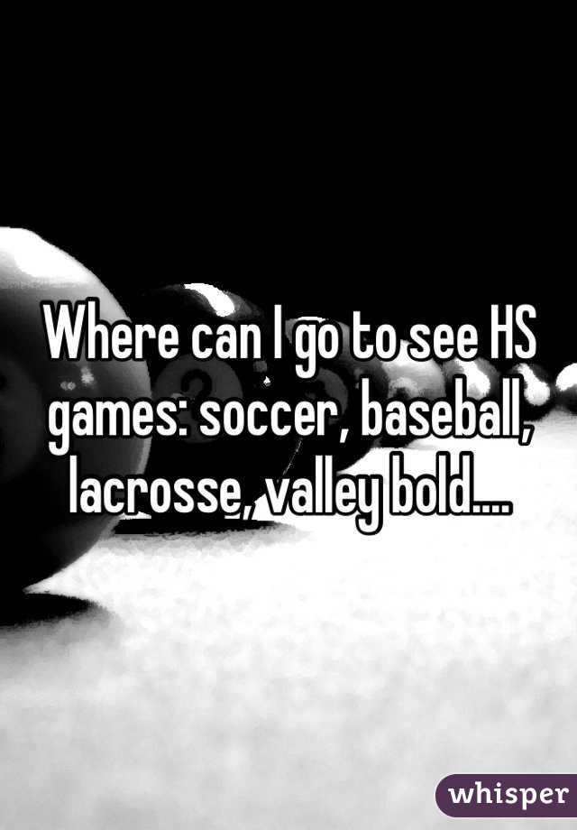 Where can I go to see HS games: soccer, baseball, lacrosse, valley bold....