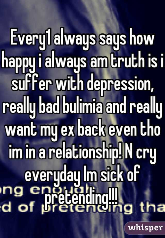 Every1 always says how happy i always am truth is i suffer with depression, really bad bulimia and really want my ex back even tho im in a relationship! N cry everyday Im sick of pretending!!!