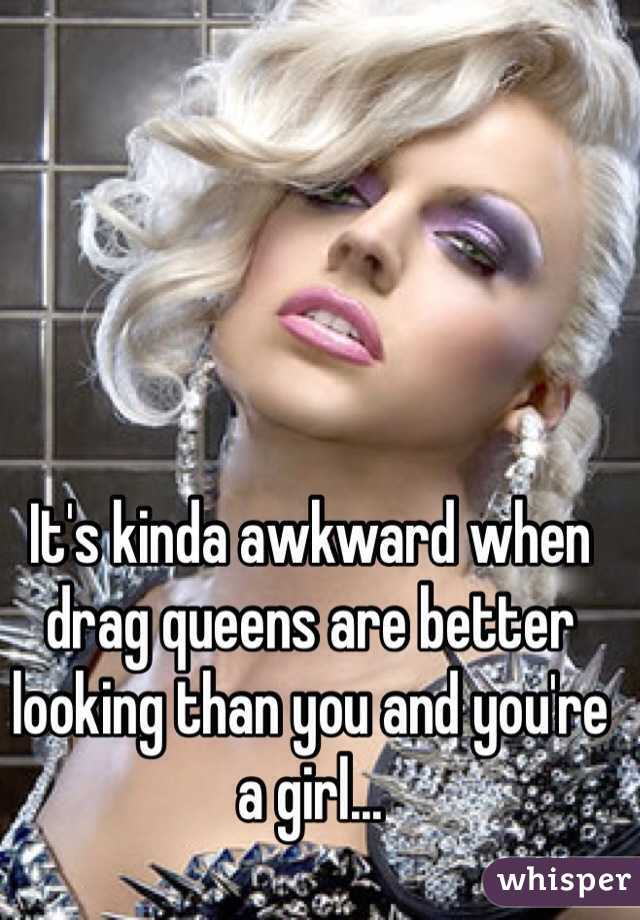 It's kinda awkward when drag queens are better looking than you and you're a girl...
