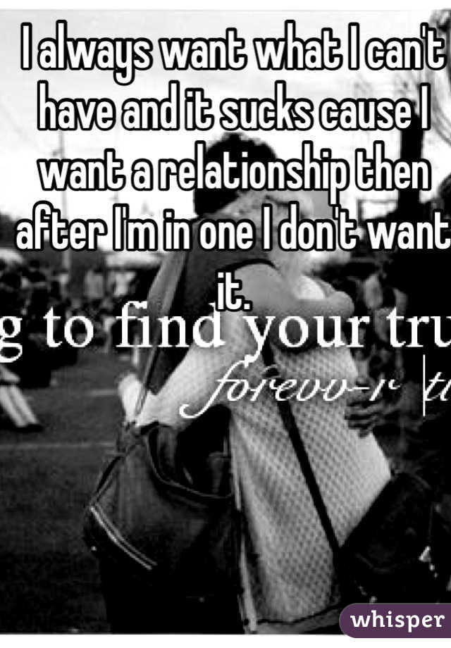 I always want what I can't have and it sucks cause I want a relationship then after I'm in one I don't want it.
