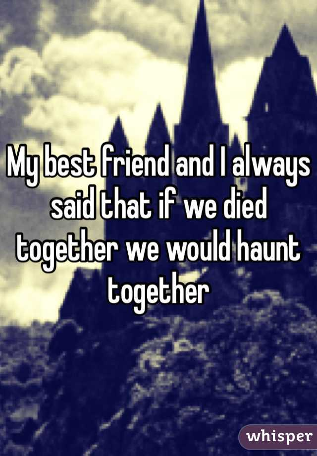 My best friend and I always said that if we died together we would haunt together
