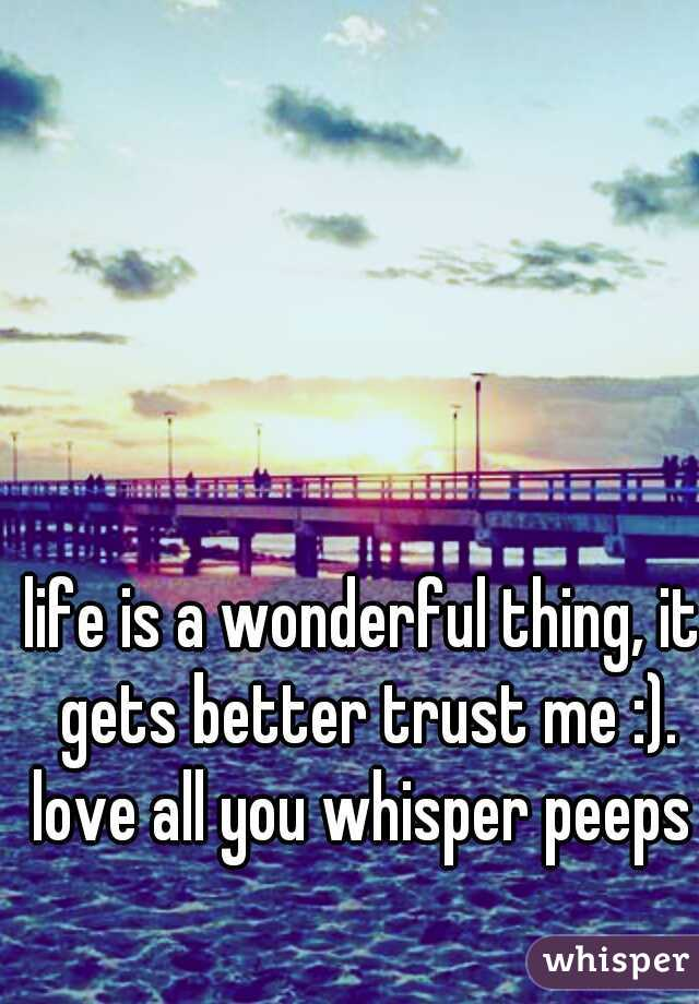 life is a wonderful thing, it gets better trust me :). love all you whisper peeps x