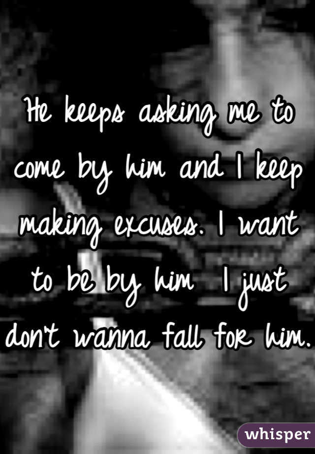 He keeps asking me to come by him and I keep making excuses. I want to be by him  I just don't wanna fall for him.