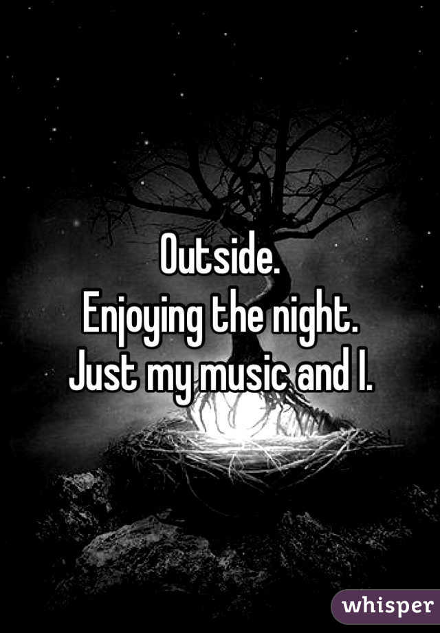 Outside.  Enjoying the night. Just my music and I.