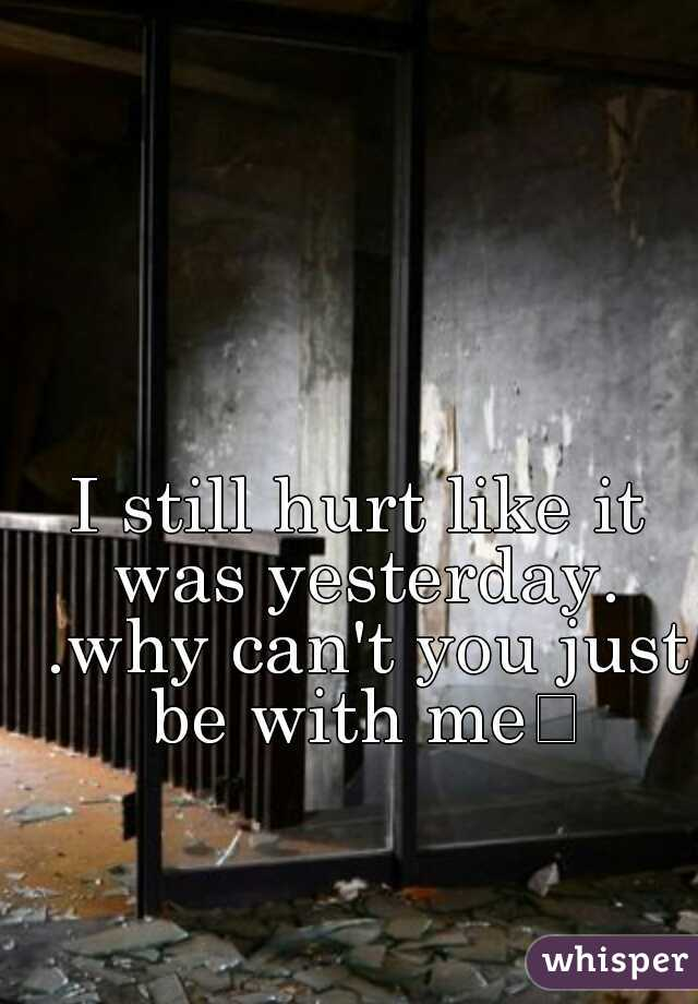I still hurt like it was yesterday. .why can't you just be with me