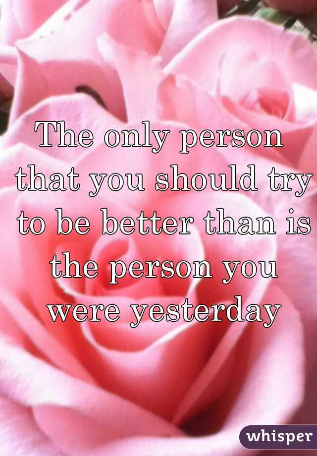 The only person that you should try to be better than is the person you were yesterday