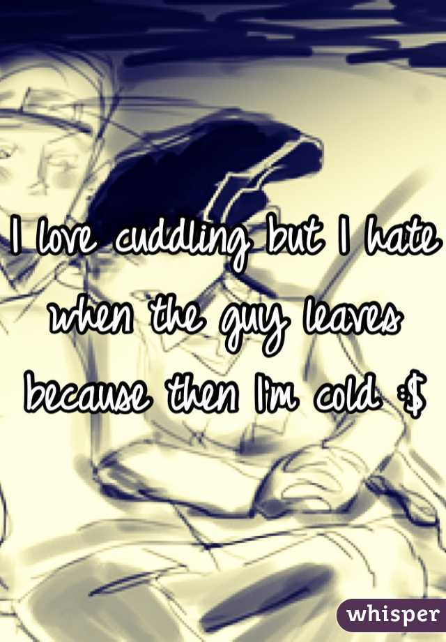 I love cuddling but I hate when the guy leaves because then I'm cold :$