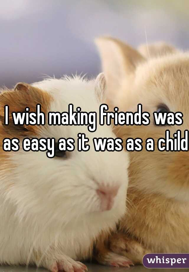 I wish making friends was as easy as it was as a child.