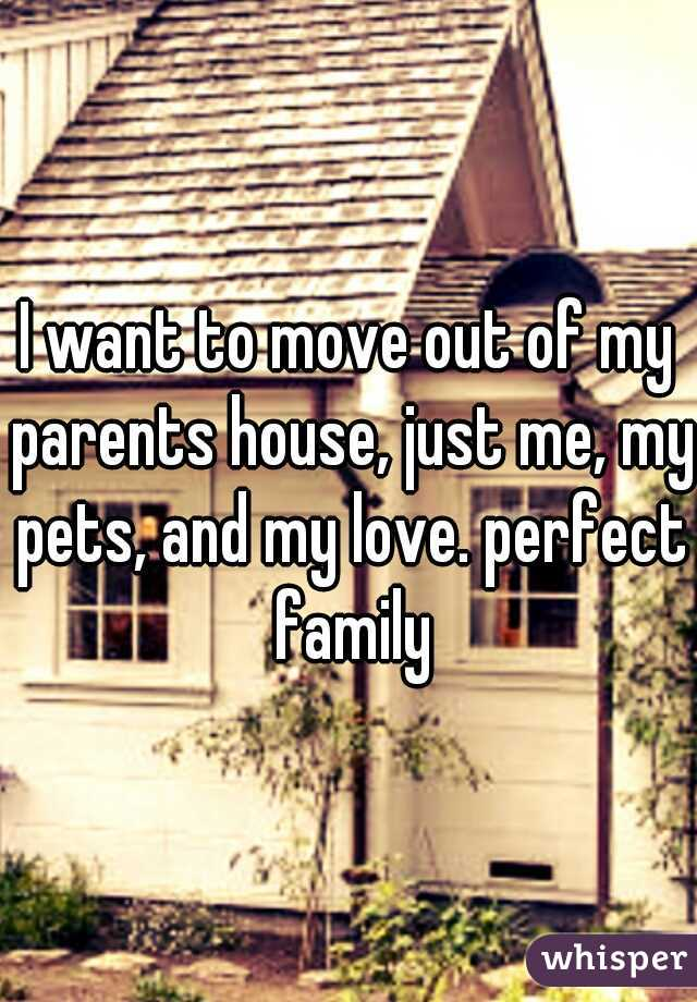 I want to move out of my parents house, just me, my pets, and my love. perfect family