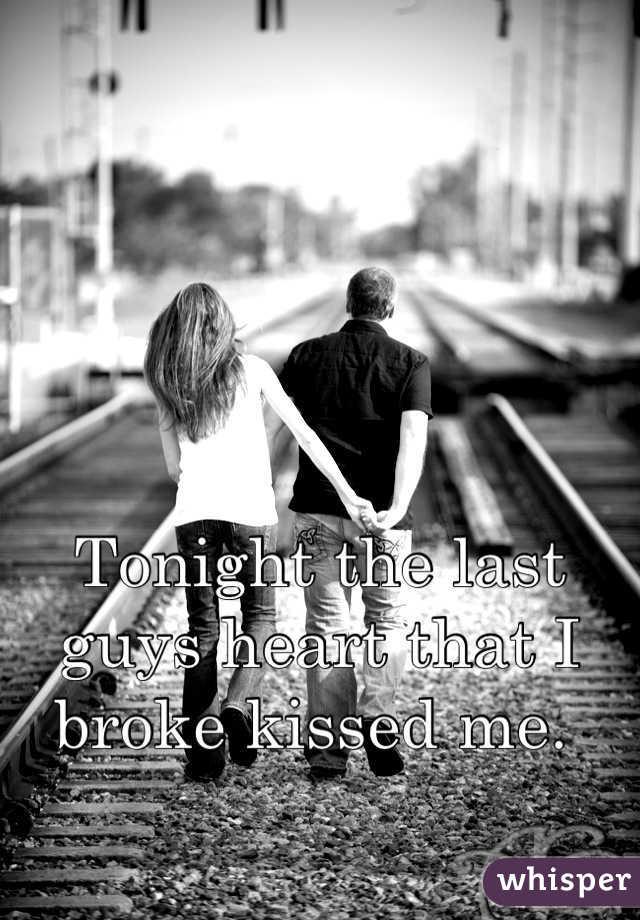 Tonight the last guys heart that I broke kissed me.