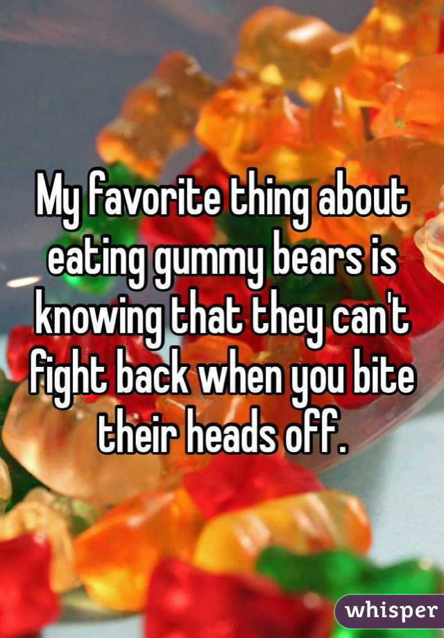 My favorite thing about eating gummy bears is knowing that they can't fight back when you bite their heads off.