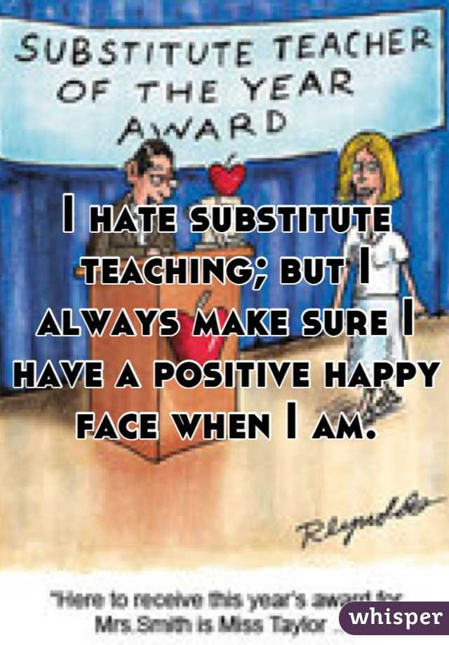 I hate substitute teaching; but I always make sure I have a positive happy face when I am.