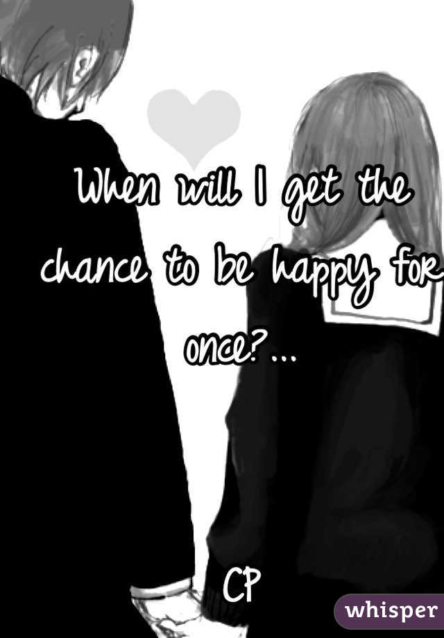 When will I get the chance to be happy for once?...    CP