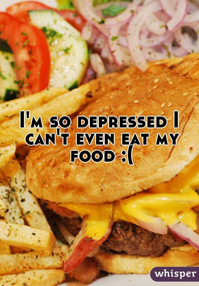 I'm so depressed I can't even eat my food :(