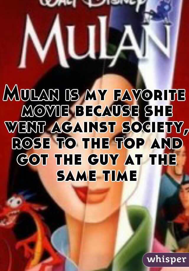 Mulan is my favorite movie because she went against society, rose to the top and got the guy at the same time