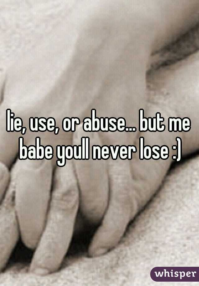 lie, use, or abuse... but me babe youll never lose :)