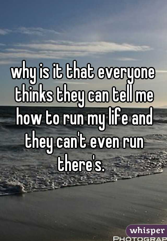 why is it that everyone thinks they can tell me how to run my life and they can't even run there's.