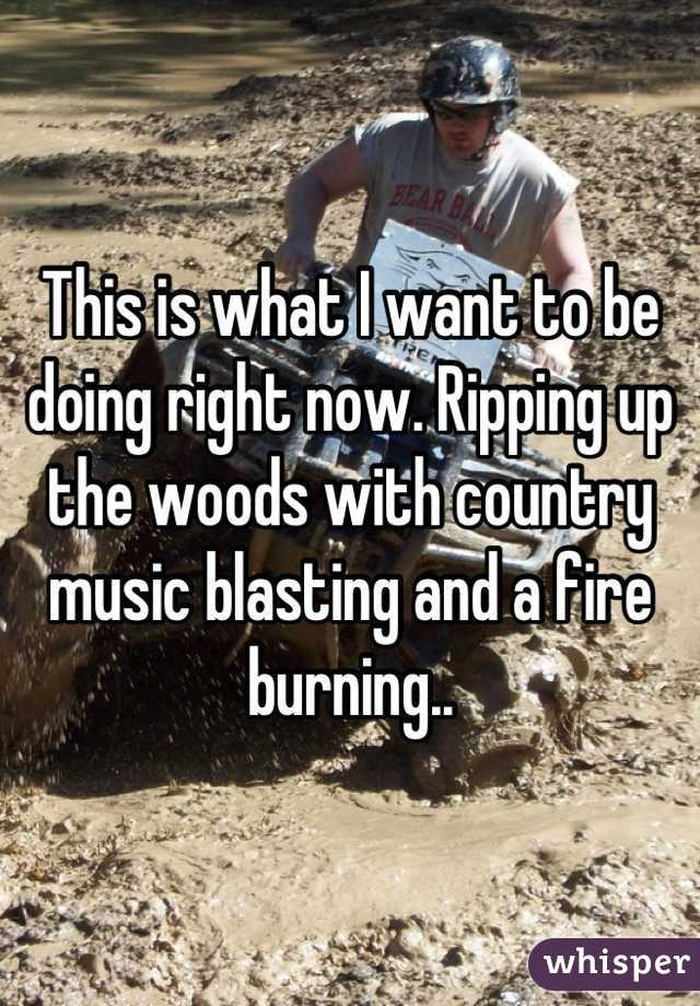 This is what I want to be doing right now. Ripping up the woods with country music blasting and a fire burning..
