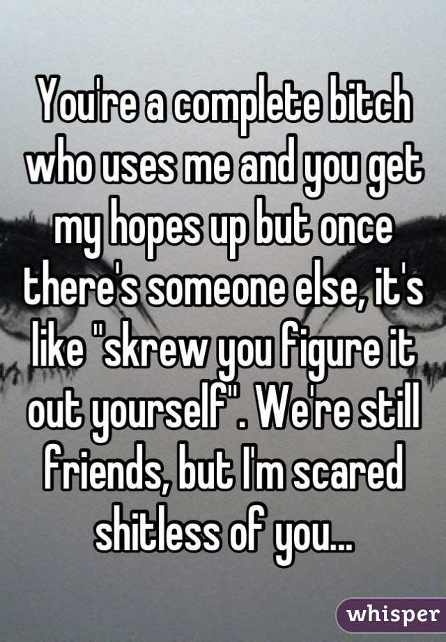 """You're a complete bitch who uses me and you get my hopes up but once there's someone else, it's like """"skrew you figure it out yourself"""". We're still friends, but I'm scared shitless of you..."""