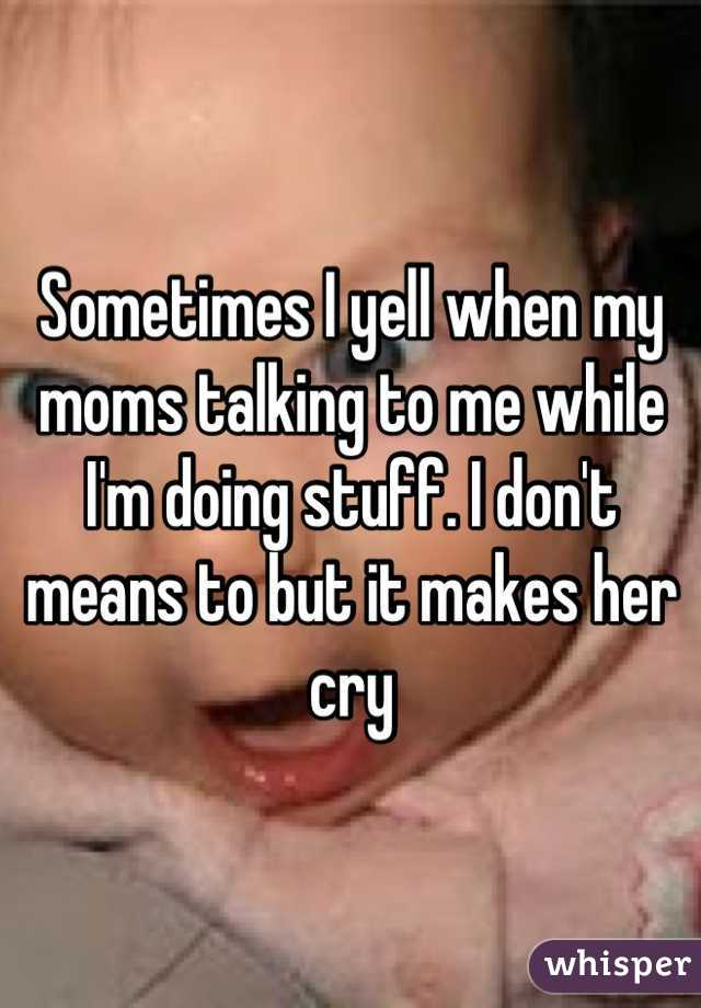 Sometimes I yell when my moms talking to me while I'm doing stuff. I don't means to but it makes her cry