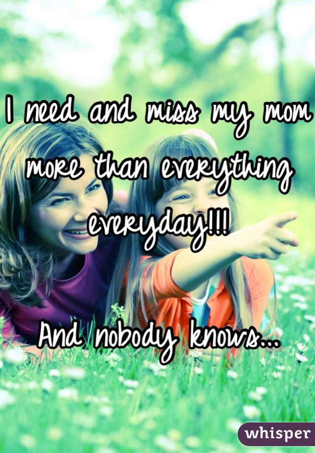I need and miss my mom more than everything everyday!!!  And nobody knows...